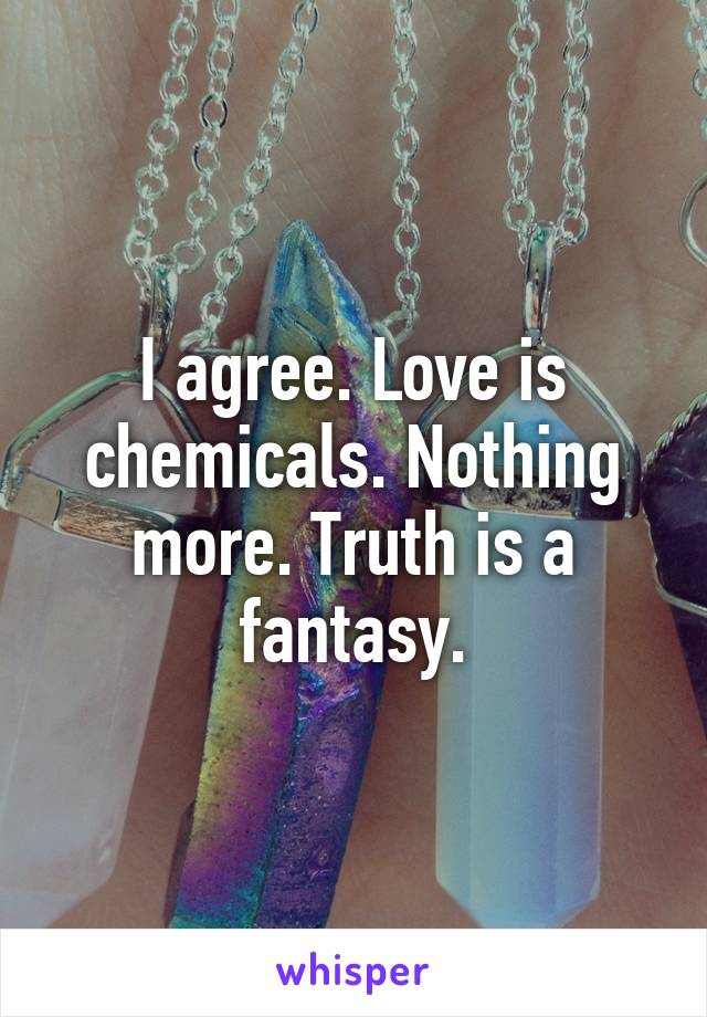 I agree. Love is chemicals. Nothing more. Truth is a fantasy.