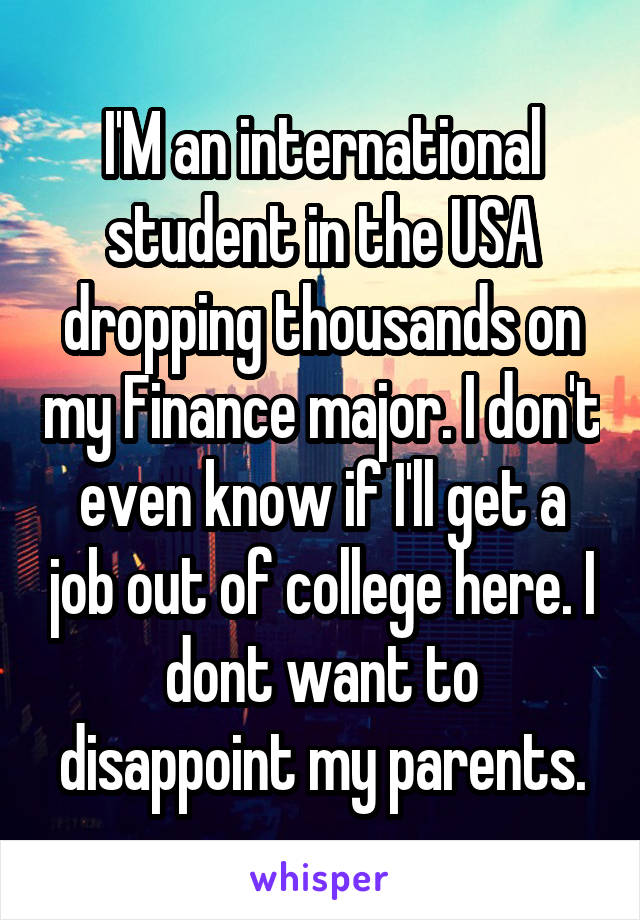 I'M an international student in the USA dropping thousands on my Finance major. I don't even know if I'll get a job out of college here. I dont want to disappoint my parents.