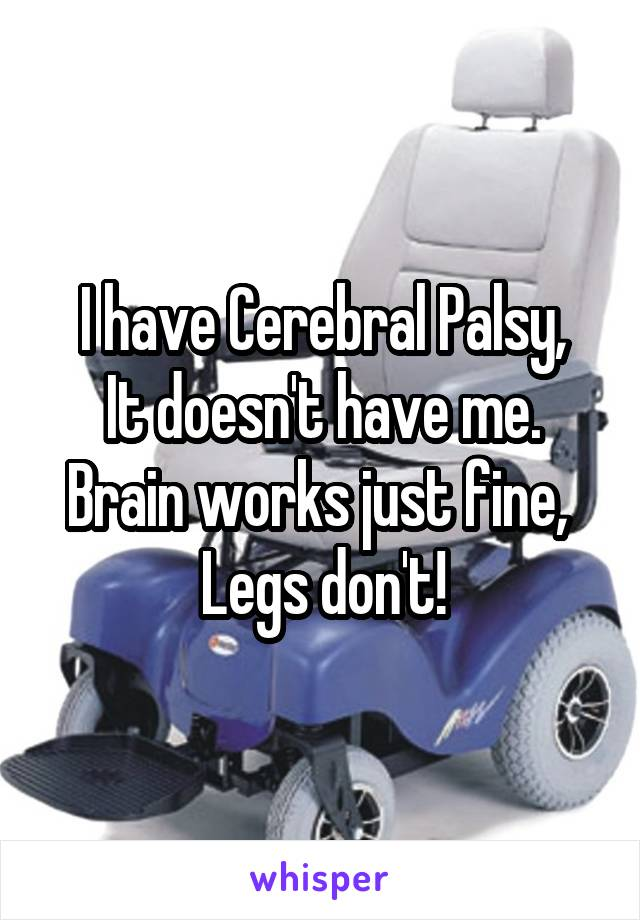 I have Cerebral Palsy, It doesn't have me. Brain works just fine,  Legs don't!