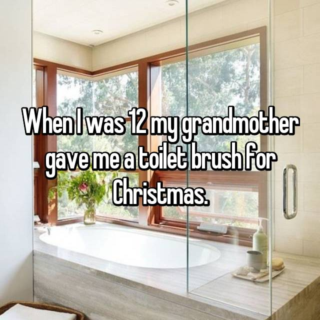 When I was 12 my grandmother gave me a toilet brush for Christmas.