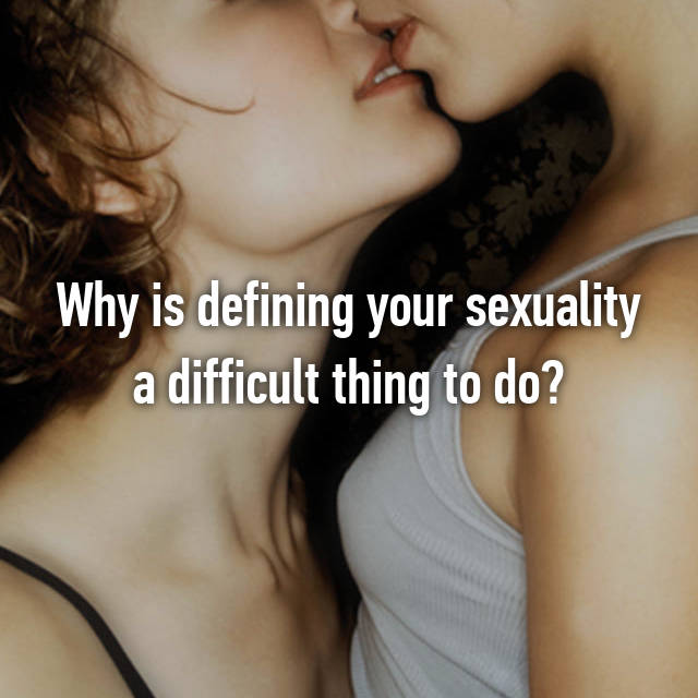 Why is defining your sexuality a difficult thing to do?