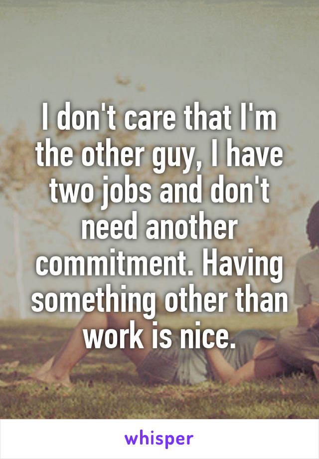 I don't care that I'm the other guy, I have two jobs and don't need another commitment. Having something other than work is nice.
