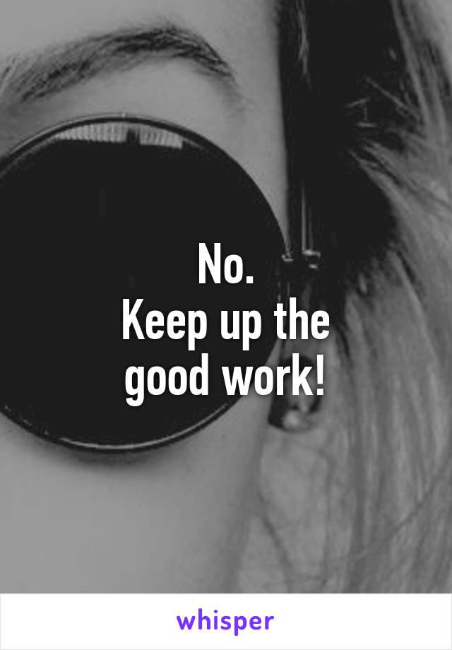 No. Keep up the good work!