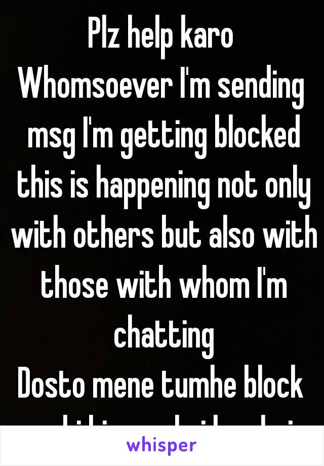Plz help karo Whomsoever I'm sending msg I'm getting blocked this is happening not only with others but also with those with whom I'm chatting Dosto mene tumhe block nahi kiya ye koi bug hai