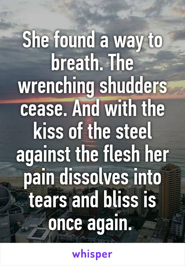 She found a way to breath. The wrenching shudders cease. And with the kiss of the steel against the flesh her pain dissolves into tears and bliss is once again.