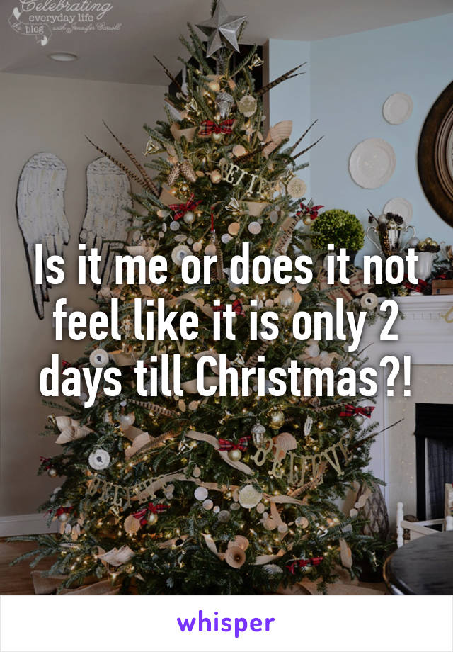 Is it me or does it not feel like it is only 2 days till Christmas?!