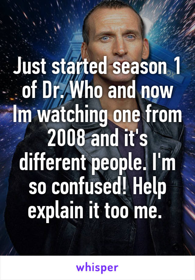 Just started season 1 of Dr. Who and now Im watching one from 2008 and it's different people. I'm so confused! Help explain it too me.