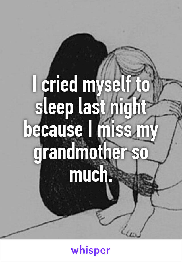 I cried myself to sleep last night because I miss my grandmother so much.