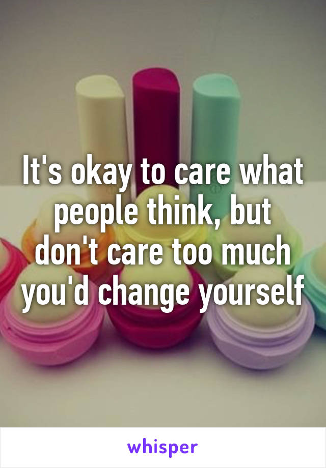 It's okay to care what people think, but don't care too much you'd change yourself