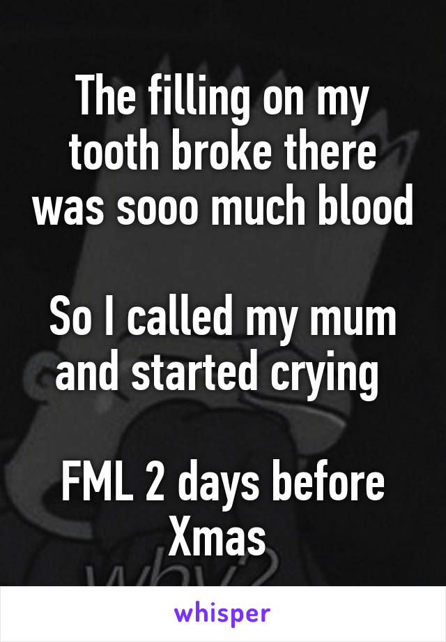 The filling on my tooth broke there was sooo much blood  So I called my mum and started crying   FML 2 days before Xmas