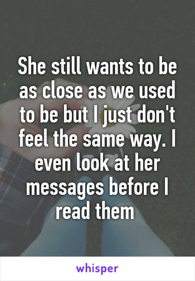 She still wants to be as close as we used to be but I just don't feel the same way. I even look at her messages before I read them