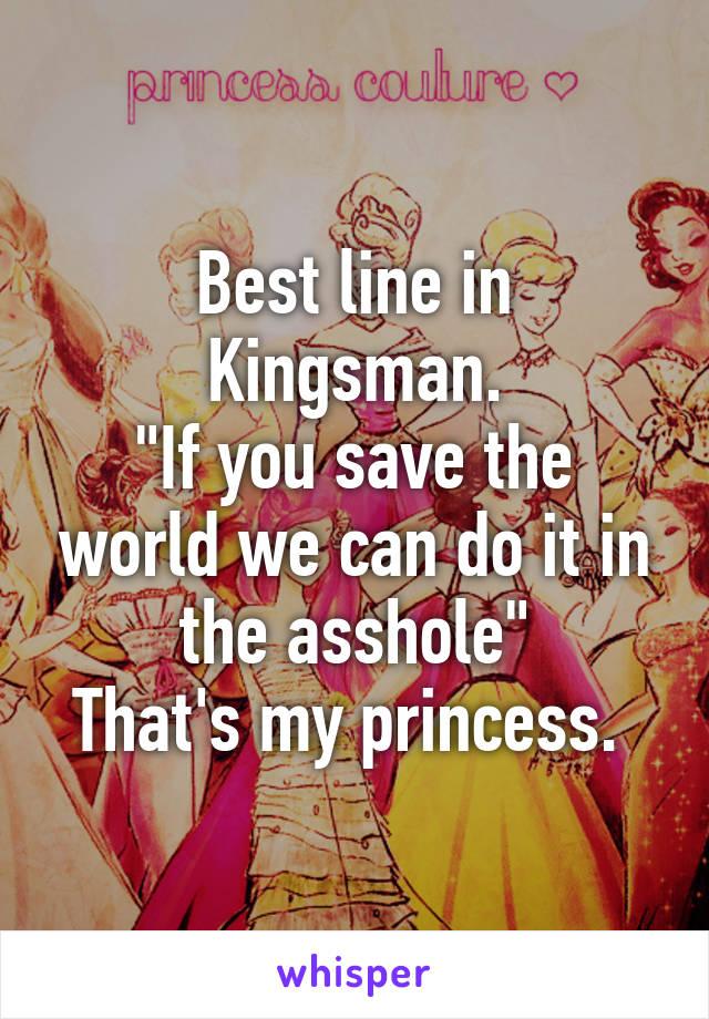 "Best line in Kingsman. ""If you save the world we can do it in the asshole"" That's my princess."