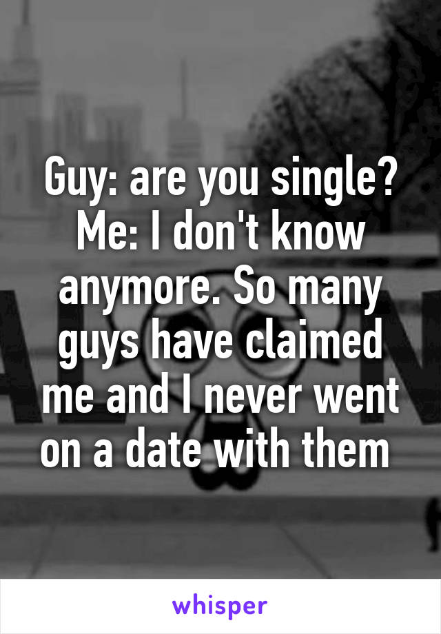 Guy: are you single? Me: I don't know anymore. So many guys have claimed me and I never went on a date with them