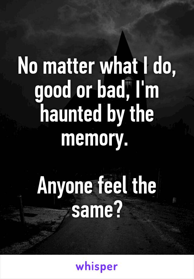 No matter what I do, good or bad, I'm haunted by the memory.   Anyone feel the same?