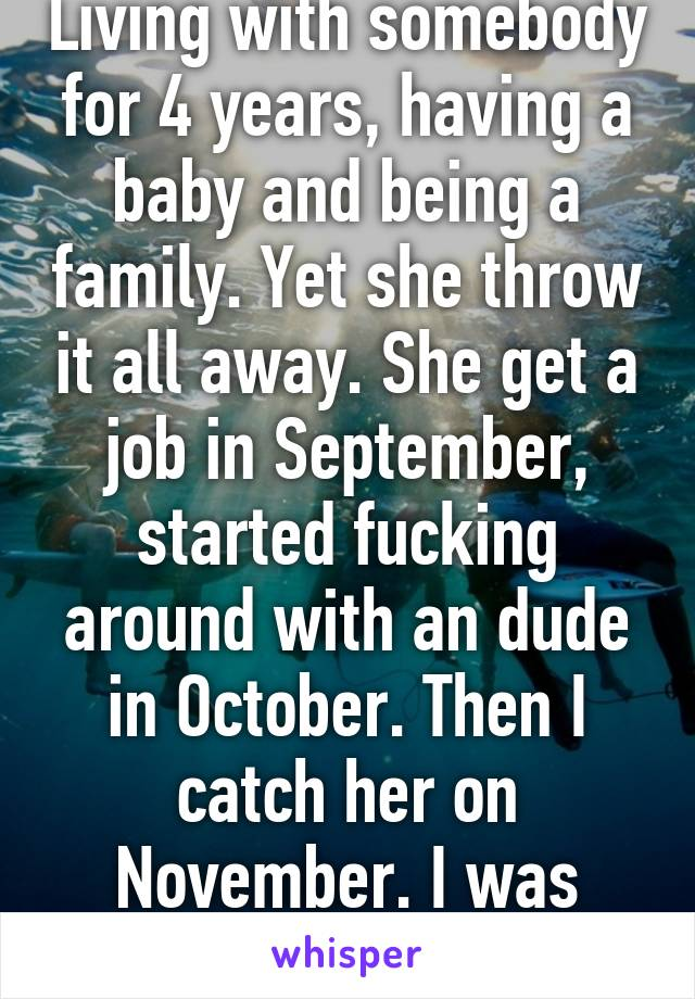 Know what sucks. Living with somebody for 4 years, having a baby and being a family. Yet she throw it all away. She get a job in September, started fucking around with an dude in October. Then I catch her on November. I was forgiving her. Yet see choose to leave