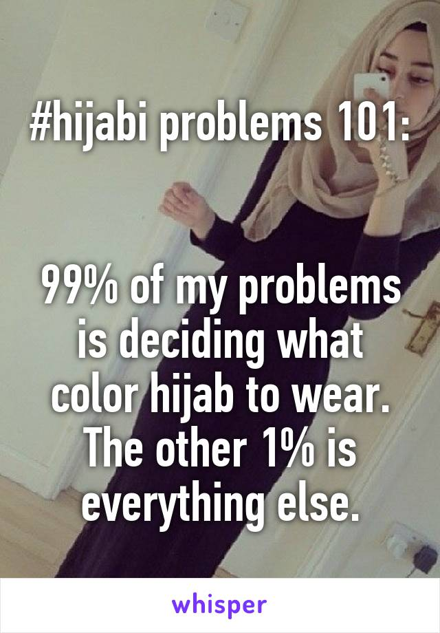 #hijabi problems 101:   99% of my problems is deciding what color hijab to wear. The other 1% is everything else.