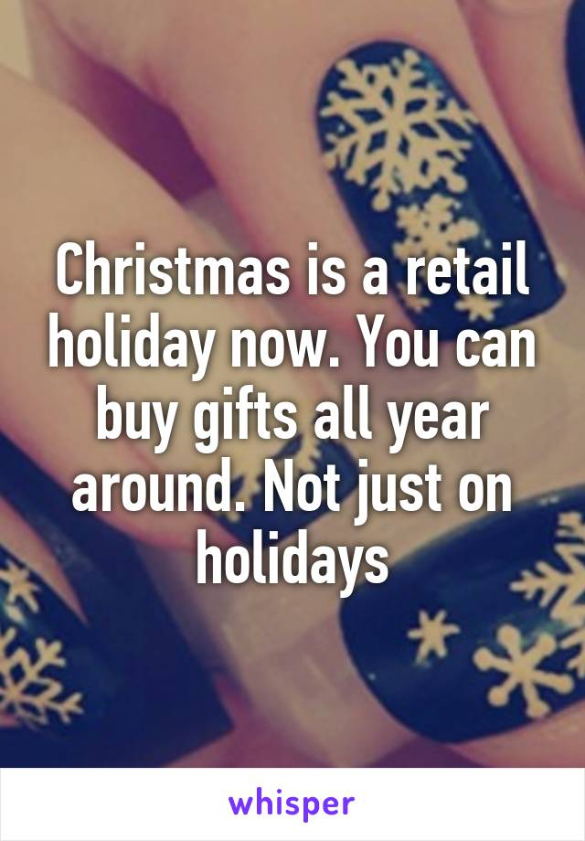 Christmas is a retail holiday now. You can buy gifts all year around. Not just on holidays