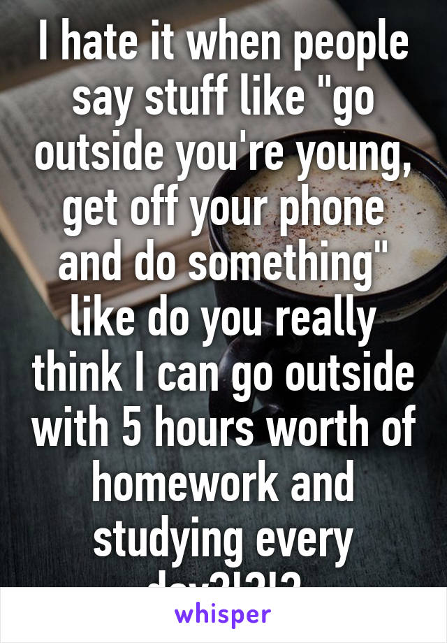 """I hate it when people say stuff like """"go outside you're young, get off your phone and do something"""" like do you really think I can go outside with 5 hours worth of homework and studying every day?!?!?"""
