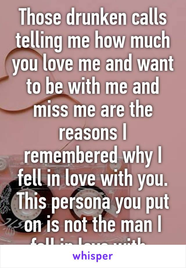 Those drunken calls telling me how much you love me and want to be with me and miss me are the reasons I remembered why I fell in love with you. This persona you put on is not the man I fell in love with.