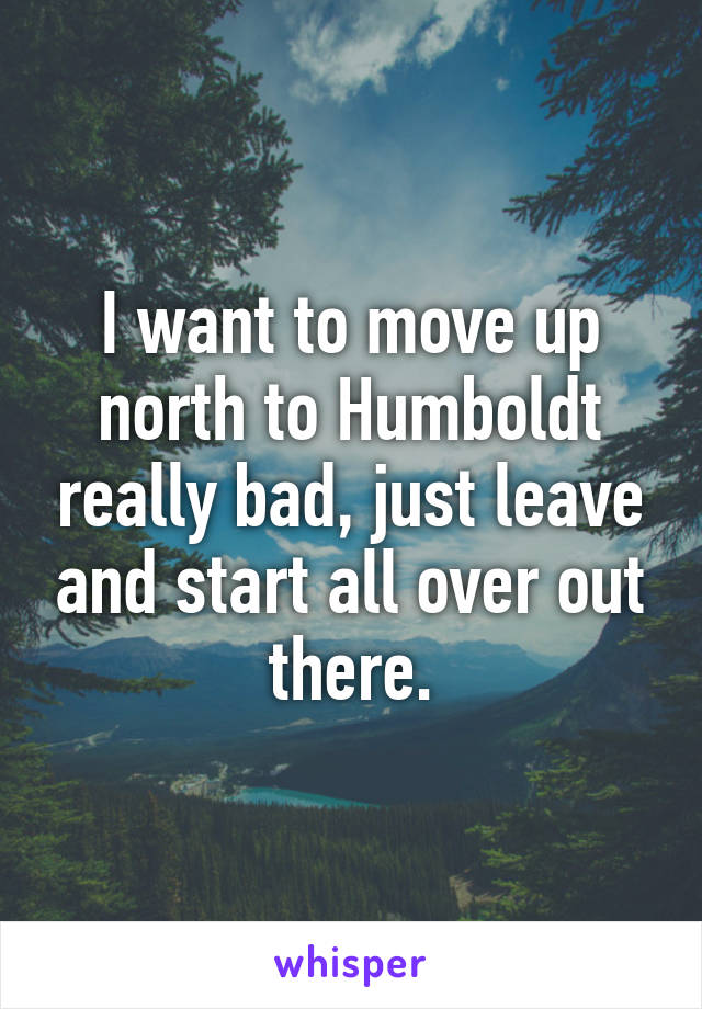 I want to move up north to Humboldt really bad, just leave and start all over out there.