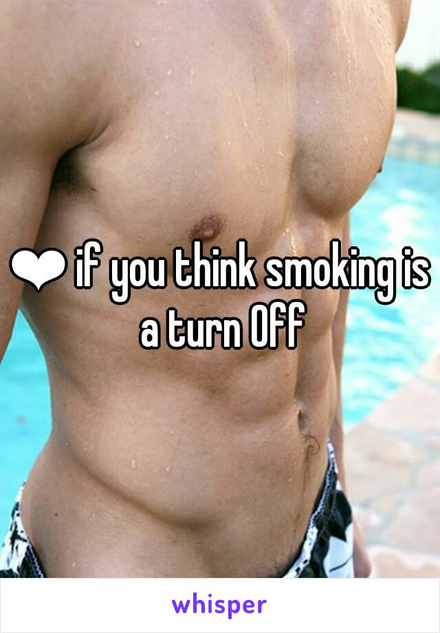 ❤ if you think smoking is a turn Off