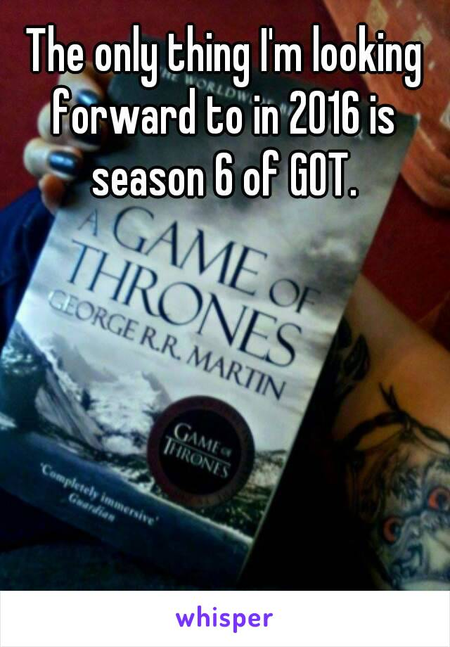 The only thing I'm looking forward to in 2016 is season 6 of GOT.