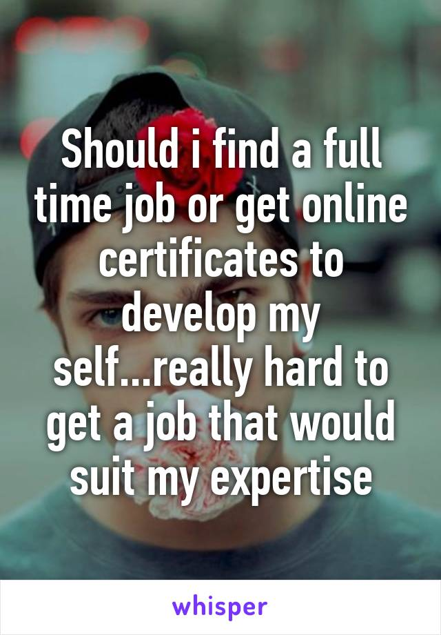 Should i find a full time job or get online certificates to develop my self...really hard to get a job that would suit my expertise