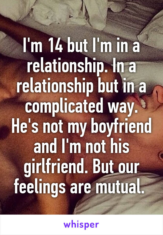 I'm 14 but I'm in a relationship. In a relationship but in a complicated way. He's not my boyfriend and I'm not his girlfriend. But our feelings are mutual.