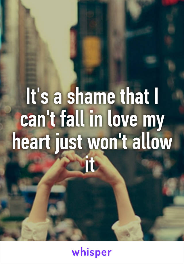 It's a shame that I can't fall in love my heart just won't allow it