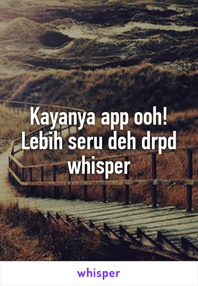 Kayanya app ooh! Lebih seru deh drpd whisper