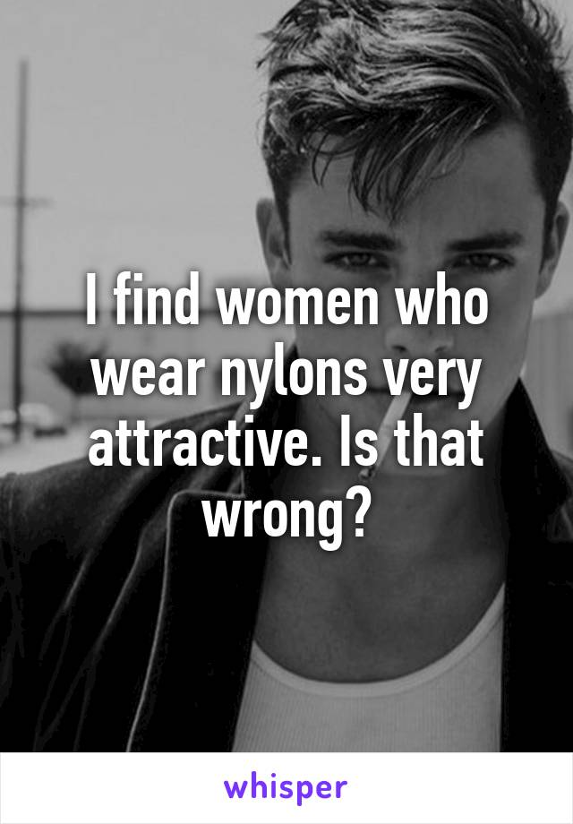 I find women who wear nylons very attractive. Is that wrong?