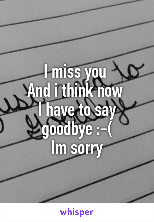 I miss you  And i think now  I have to say goodbye :-( Im sorry