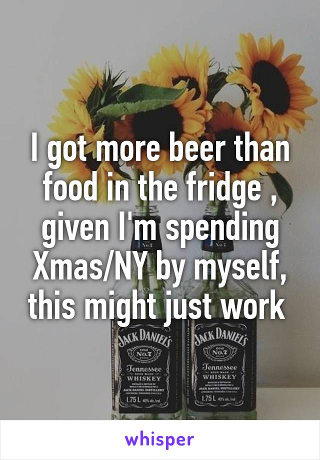 I got more beer than food in the fridge , given I'm spending Xmas/NY by myself, this might just work
