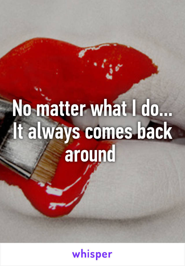 No matter what I do... It always comes back around