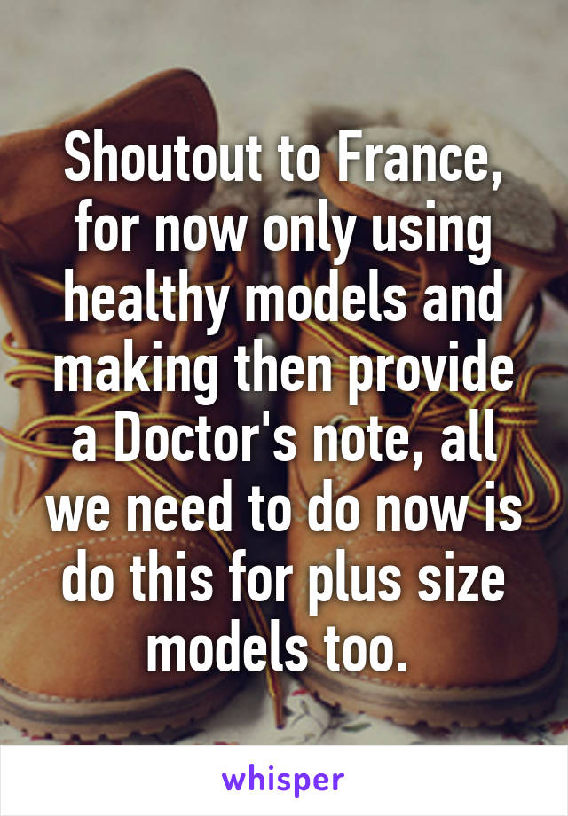 Shoutout to France, for now only using healthy models and making then provide a Doctor's note, all we need to do now is do this for plus size models too.