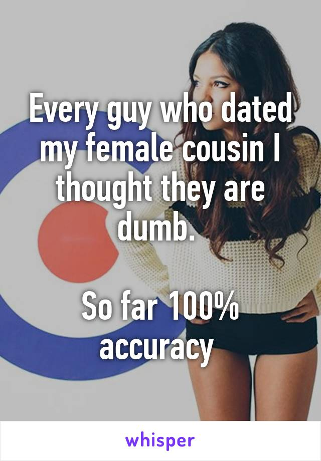 Every guy who dated my female cousin I thought they are dumb.   So far 100% accuracy