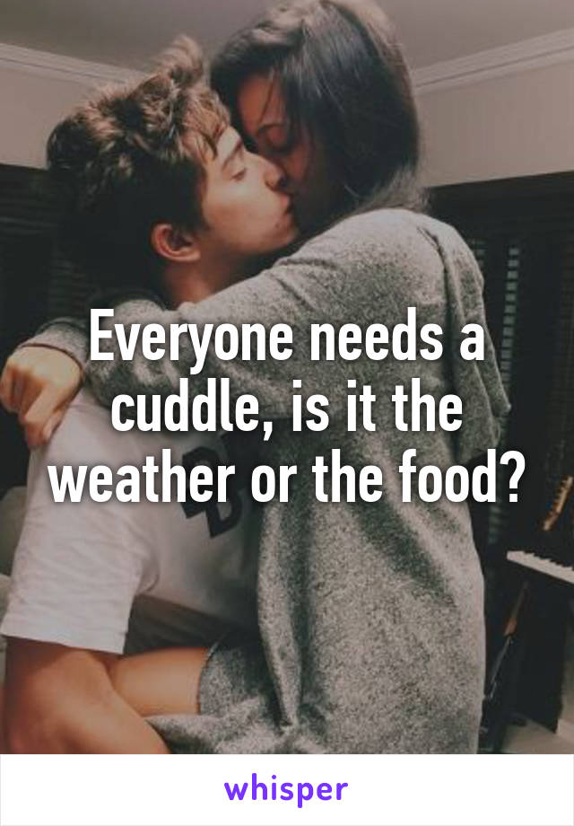 Everyone needs a cuddle, is it the weather or the food?
