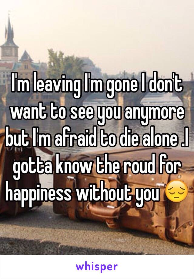 I'm leaving I'm gone I don't want to see you anymore but I'm afraid to die alone .I gotta know the roud for happiness without you 😔
