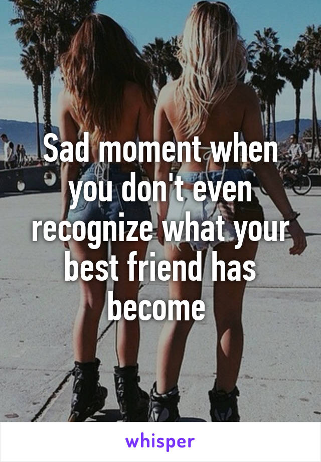 Sad moment when you don't even recognize what your best friend has become