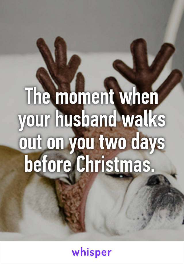 The moment when your husband walks out on you two days before Christmas.