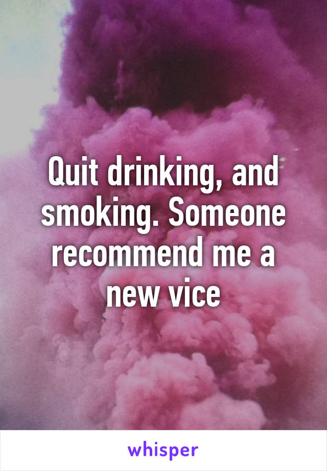 Quit drinking, and smoking. Someone recommend me a new vice