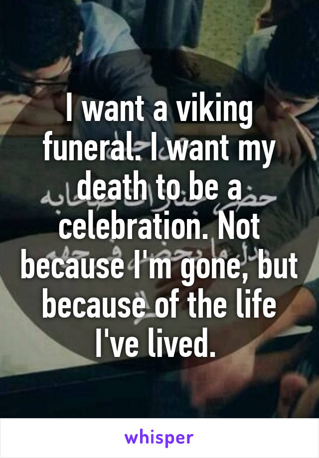 I want a viking funeral. I want my death to be a celebration. Not because I'm gone, but because of the life I've lived.