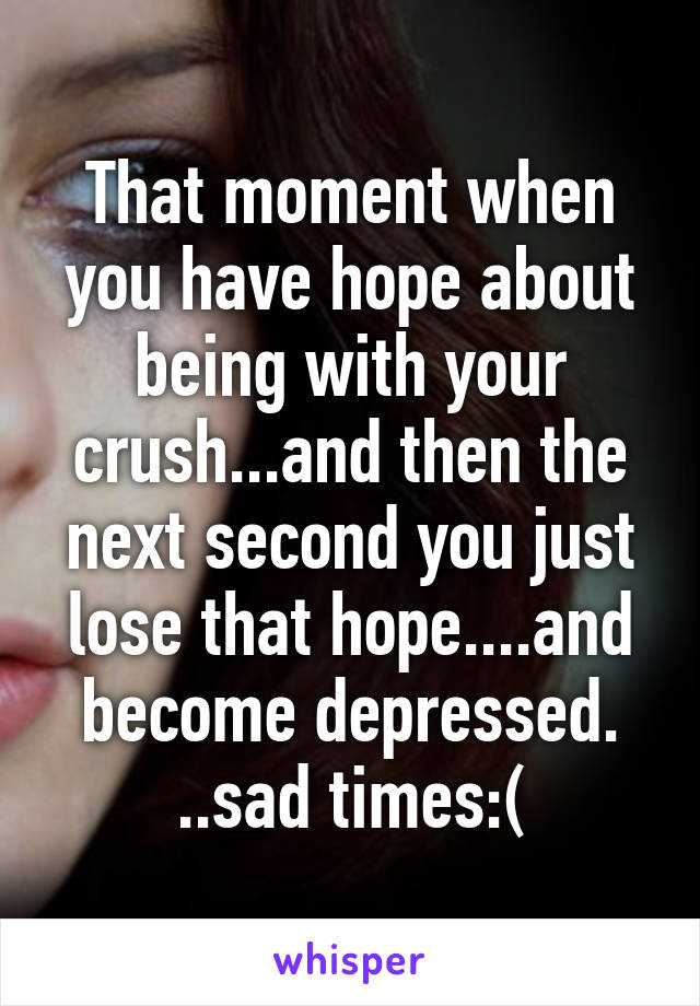 That moment when you have hope about being with your crush...and then the next second you just lose that hope....and become depressed. ..sad times:(