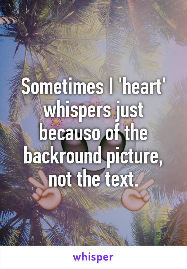 Sometimes I 'heart' whispers just becauso of the backround picture, not the text.