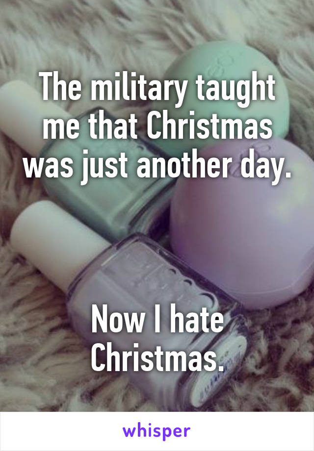 The military taught me that Christmas was just another day.    Now I hate Christmas.