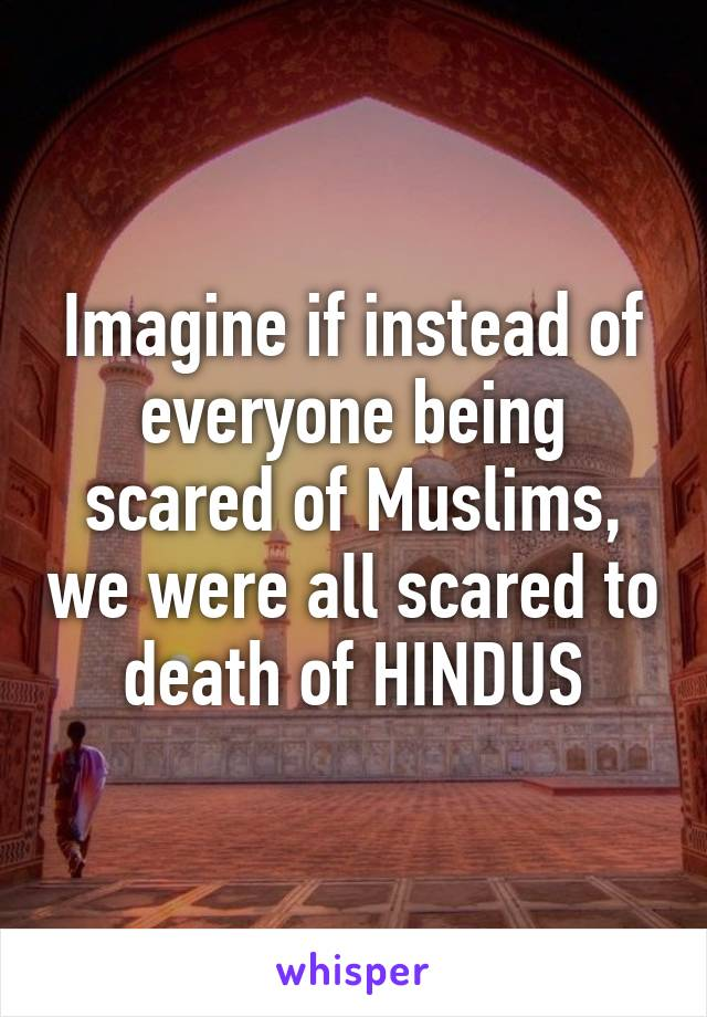 Imagine if instead of everyone being scared of Muslims, we were all scared to death of HINDUS