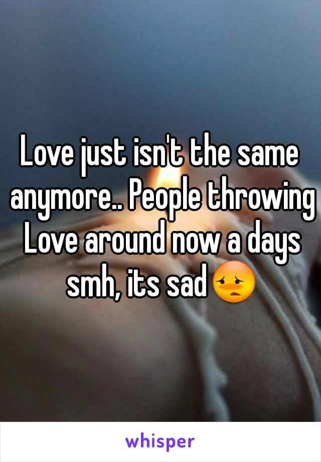 Love just isn't the same anymore.. People throwing Love around now a days smh, its sad😳
