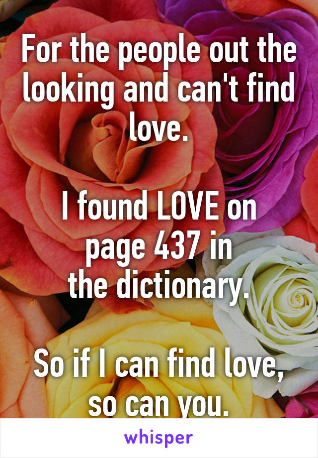 For the people out the looking and can't find love.  I found LOVE on page 437 in the dictionary.  So if I can find love, so can you.
