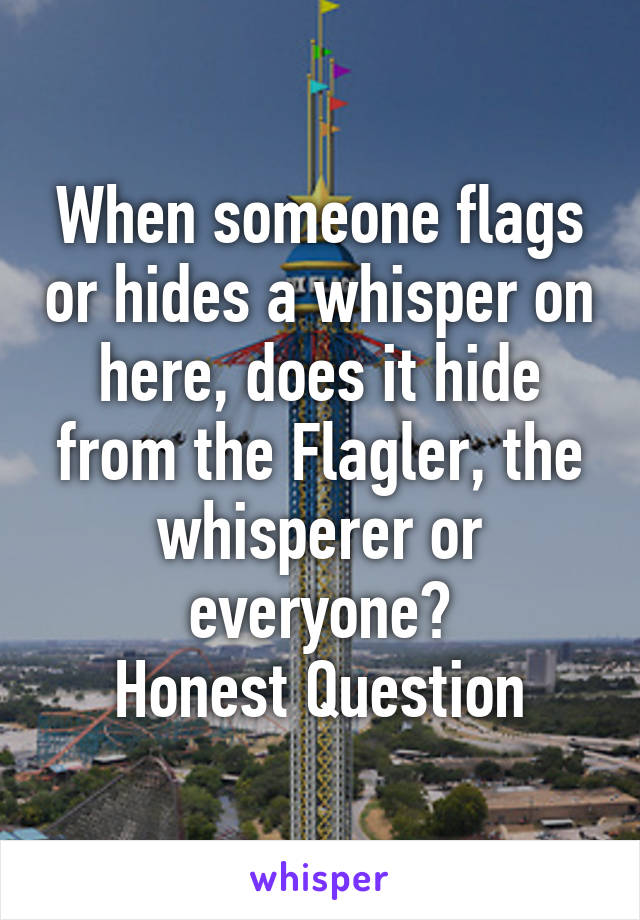 When someone flags or hides a whisper on here, does it hide from the Flagler, the whisperer or everyone? Honest Question