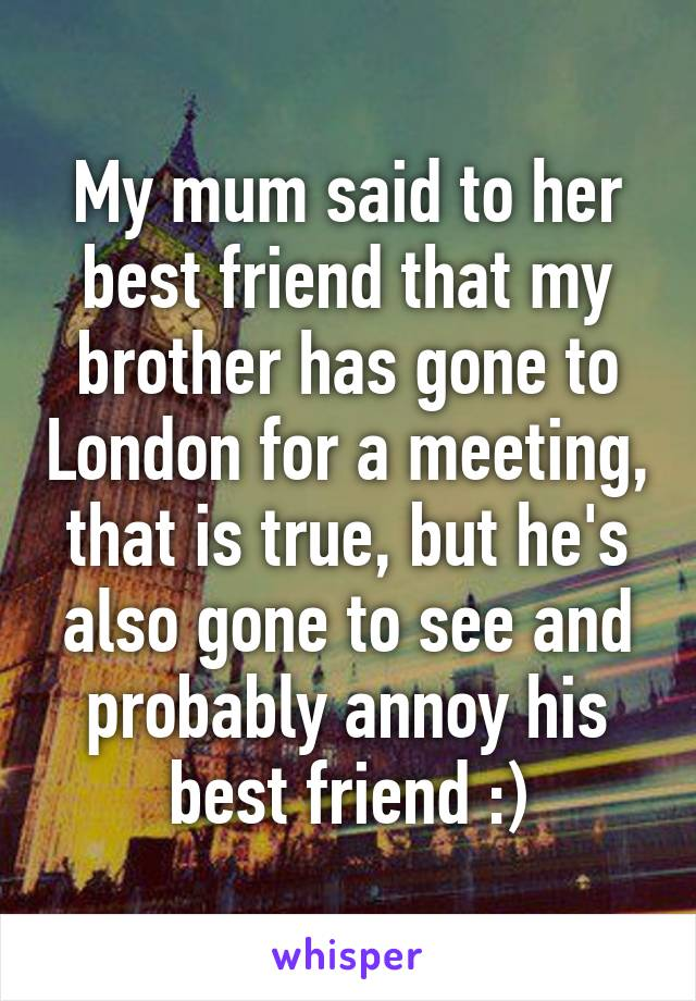 My mum said to her best friend that my brother has gone to London for a meeting, that is true, but he's also gone to see and probably annoy his best friend :)